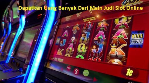 Dapatkan Uang Banyak Dari Main Judi Slot Online